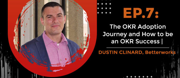 PODCAST_ Ep7_The-OKR-Adoption-Journey-and-How-to-be-an-OKR-Success-Dustin-Clinard,-Betterworks